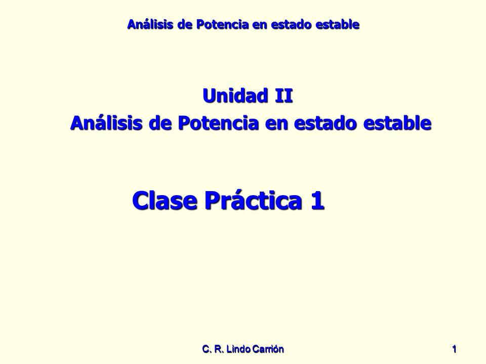 Análisis de Potencia en estado estable C. R. Lindo Carrión11 Unidad II Análisis de Potencia en estado estable Clase Práctica 1