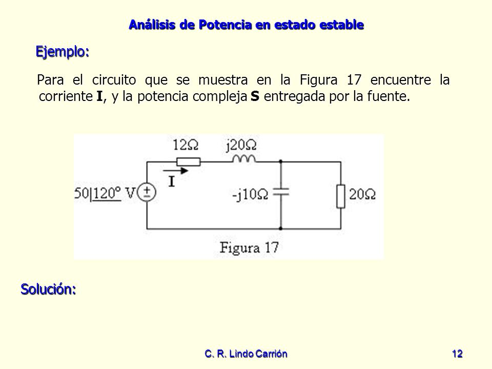 Análisis de Potencia en estado estable C. R. Lindo Carrión12 Para el circuito que se muestra en la Figura 17 encuentre la corriente I, y la potencia c