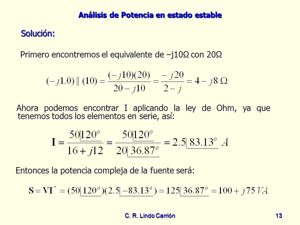 Análisis de Potencia en estado estable C. R. Lindo Carrión13 Primero encontremos el equivalente de –j10Ω con 20Ω Primero encontremos el equivalente de