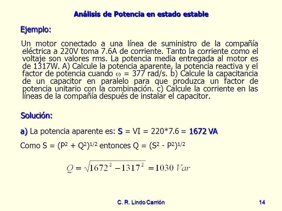 Análisis de Potencia en estado estable C. R. Lindo Carrión14 Un motor conectado a una línea de suministro de la compañía eléctrica a 220V toma 7.6A de