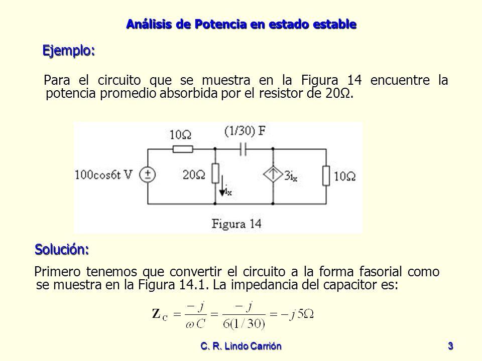 Análisis de Potencia en estado estable C. R. Lindo Carrión3 Para el circuito que se muestra en la Figura 14 encuentre la potencia promedio absorbida p