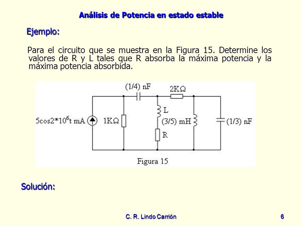 Análisis de Potencia en estado estable C. R. Lindo Carrión6 Para el circuito que se muestra en la Figura 15. Determine los valores de R y L tales que