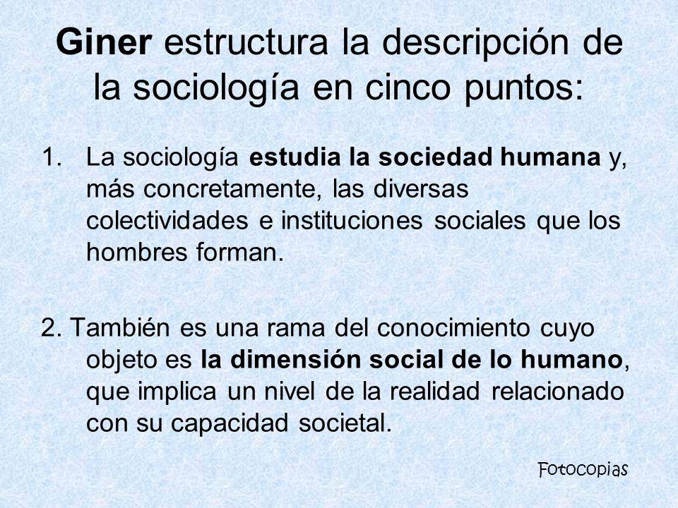 Giner estructura la descripción de la sociología en cinco puntos: 1.La sociología estudia la sociedad humana y, más concretamente, las diversas colect