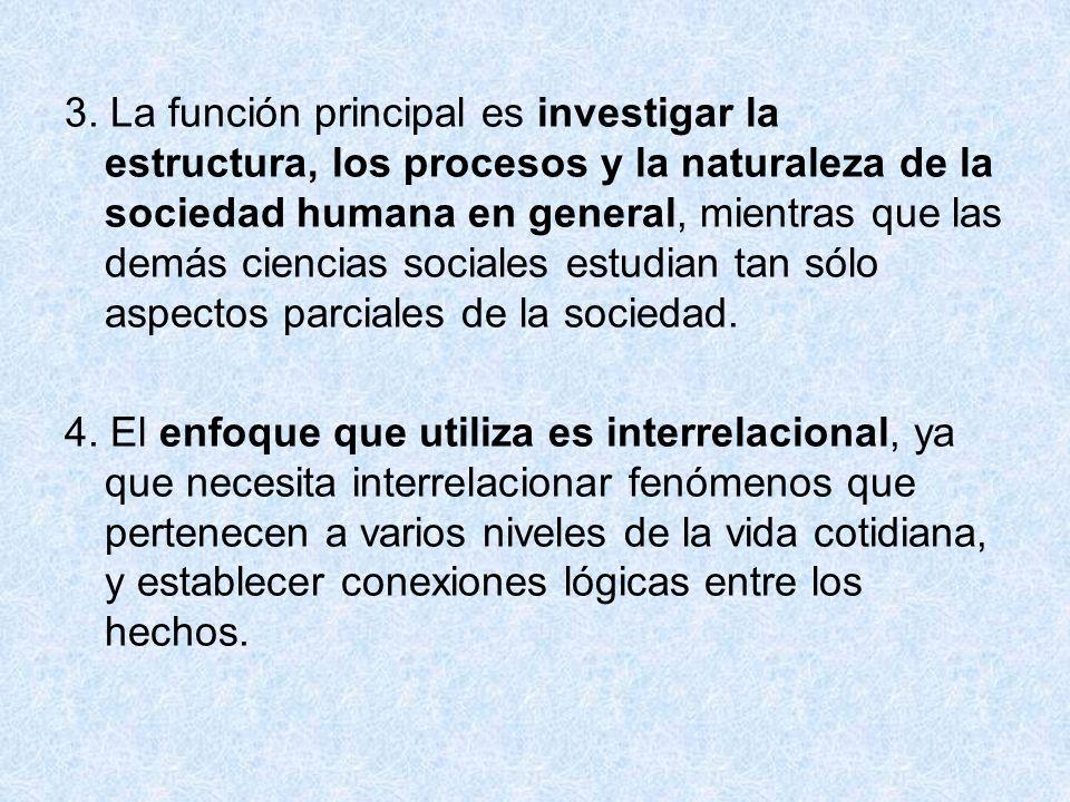 3. La función principal es investigar la estructura, los procesos y la naturaleza de la sociedad humana en general, mientras que las demás ciencias so