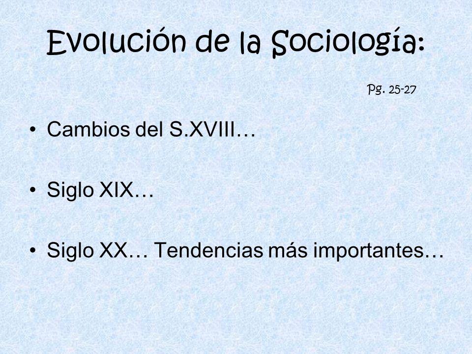 Evolución de la Sociología: Cambios del S.XVIII… Siglo XIX… Siglo XX… Tendencias más importantes… Pg. 25-27