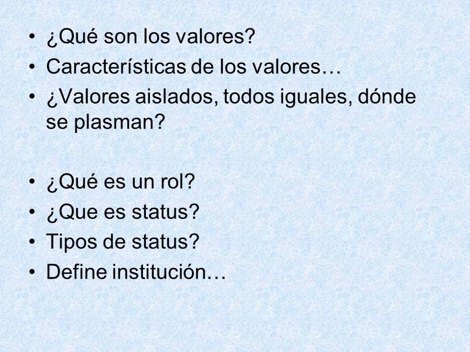¿Qué son los valores? Características de los valores… ¿Valores aislados, todos iguales, dónde se plasman? ¿Qué es un rol? ¿Que es status? Tipos de sta