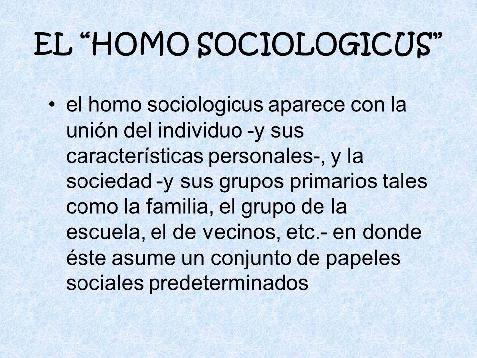 EL HOMO SOCIOLOGICUS el homo sociologicus aparece con la unión del individuo -y sus características personales-, y la sociedad -y sus grupos primarios