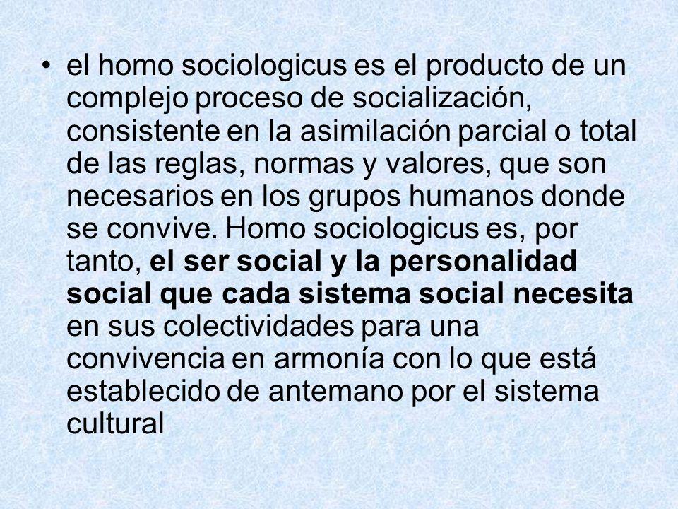 el homo sociologicus es el producto de un complejo proceso de socialización, consistente en la asimilación parcial o total de las reglas, normas y val