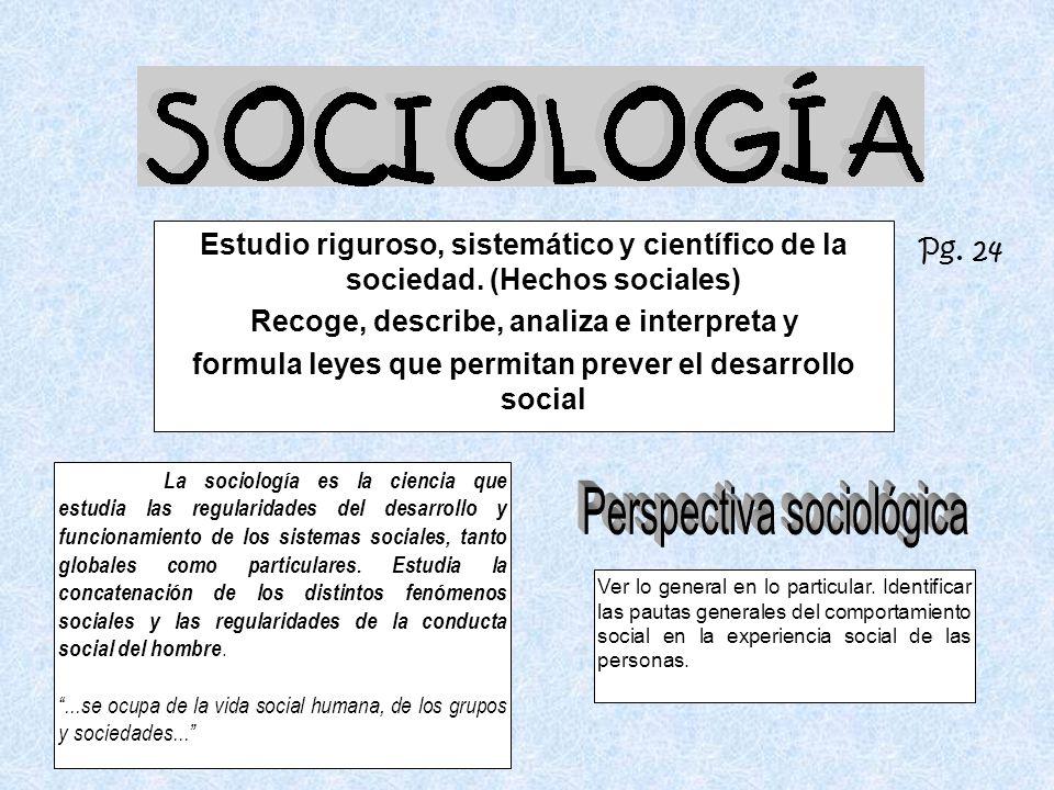 Estudio riguroso, sistemático y científico de la sociedad. (Hechos sociales) Recoge, describe, analiza e interpreta y formula leyes que permitan preve