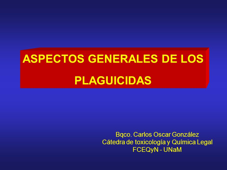 ASPECTOS GENERALES DE LOS PLAGUICIDAS Bqco. Carlos Oscar González Cátedra de toxicología y Química Legal FCEQyN - UNaM