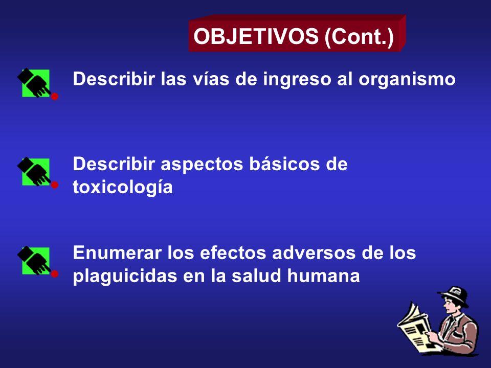 Describir aspectos básicos de toxicología Enumerar los efectos adversos de los plaguicidas en la salud humana OBJETIVOS (Cont.) Describir las vías de