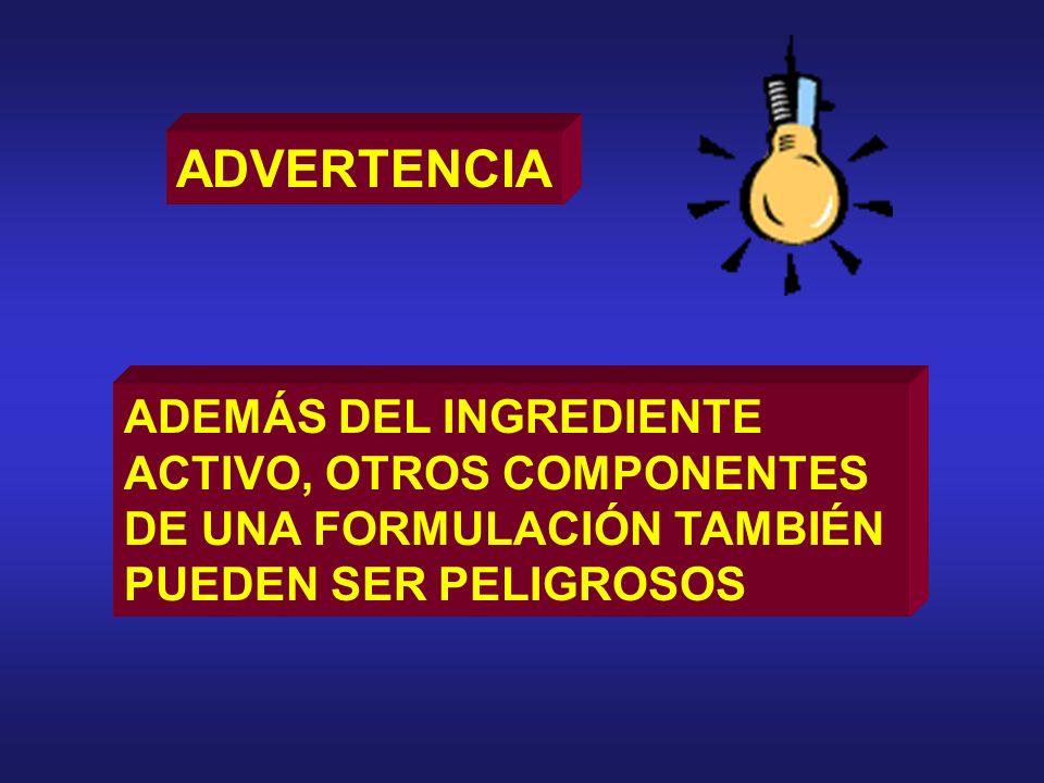 ADVERTENCIA ADEMÁS DEL INGREDIENTE ACTIVO, OTROS COMPONENTES DE UNA FORMULACIÓN TAMBIÉN PUEDEN SER PELIGROSOS