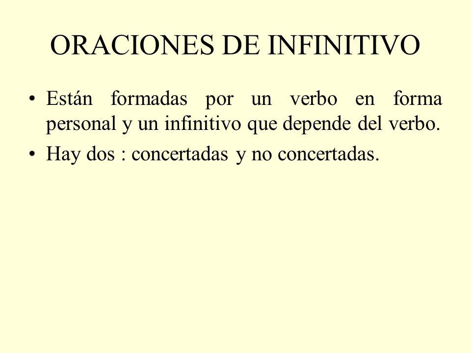 ORACIONES DE INFINITIVO Están formadas por un verbo en forma personal y un infinitivo que depende del verbo. Hay dos : concertadas y no concertadas.