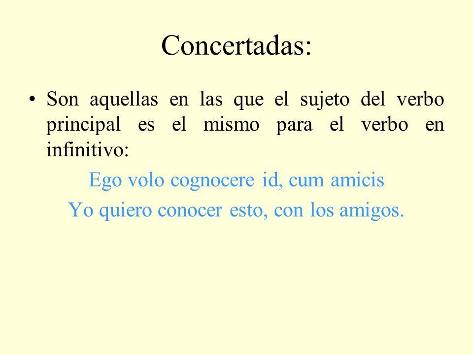 Concertadas: Son aquellas en las que el sujeto del verbo principal es el mismo para el verbo en infinitivo: Ego volo cognocere id, cum amicis Yo quier