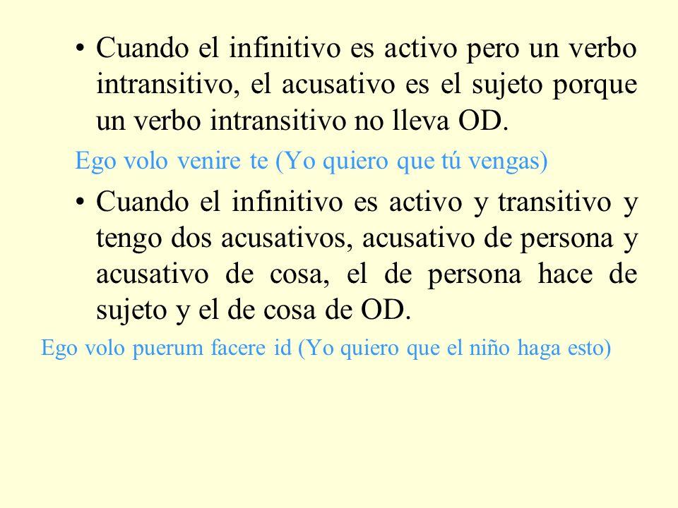 Cuando el infinitivo es activo pero un verbo intransitivo, el acusativo es el sujeto porque un verbo intransitivo no lleva OD. Ego volo venire te (Yo