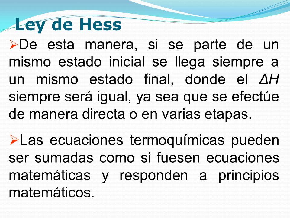 Ley de Hess De esta manera, si se parte de un mismo estado inicial se llega siempre a un mismo estado final, donde el ΔH siempre será igual, ya sea qu