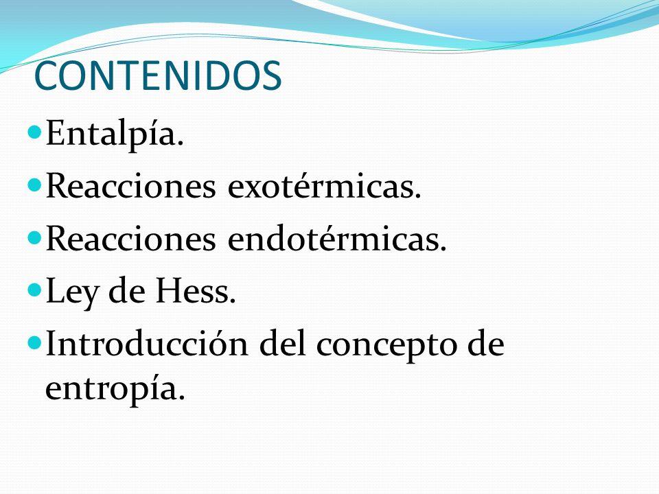 CONTENIDOS Entalpía. Reacciones exotérmicas. Reacciones endotérmicas. Ley de Hess. Introducción del concepto de entropía.