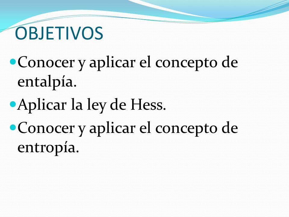 OBJETIVOS Conocer y aplicar el concepto de entalpía. Aplicar la ley de Hess. Conocer y aplicar el concepto de entropía.