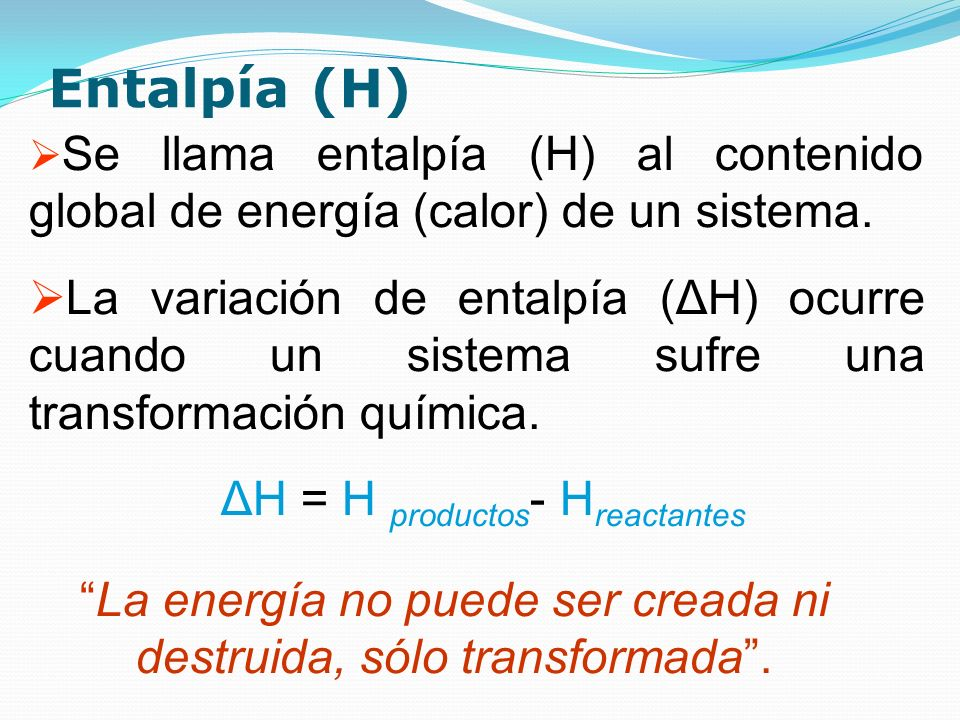 Entalpía (H) Se llama entalpía (H) al contenido global de energía (calor) de un sistema. La variación de entalpía (ΔH) ocurre cuando un sistema sufre