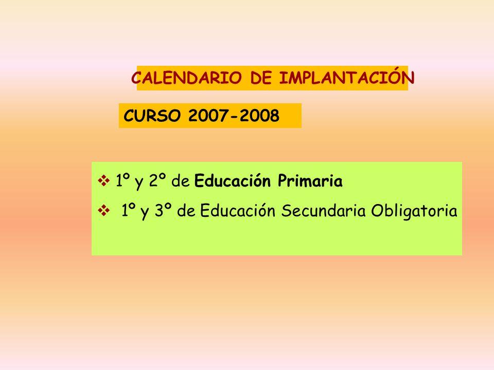 CALENDARIO DE IMPLANTACIÓN 1º y 2º de Educación Primaria 1º y 3º de Educación Secundaria Obligatoria CURSO 2007-2008