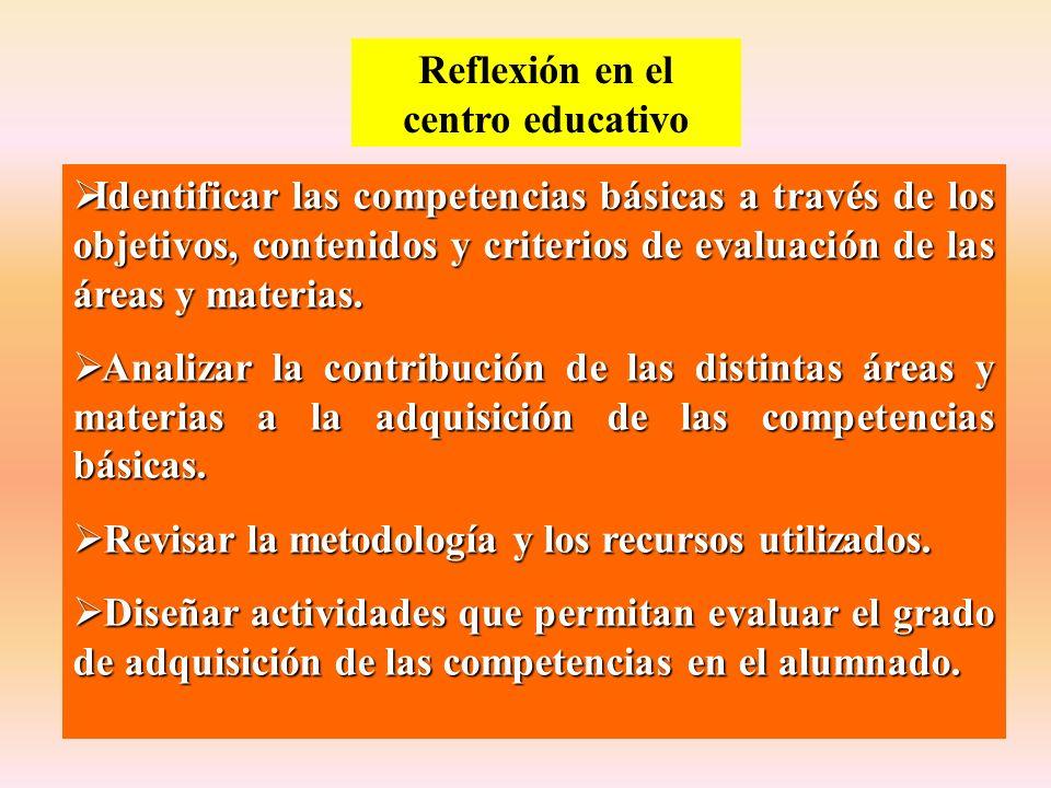 Reflexión en el centro educativo Identificar las competencias básicas a través de los objetivos, contenidos y criterios de evaluación de las áreas y m