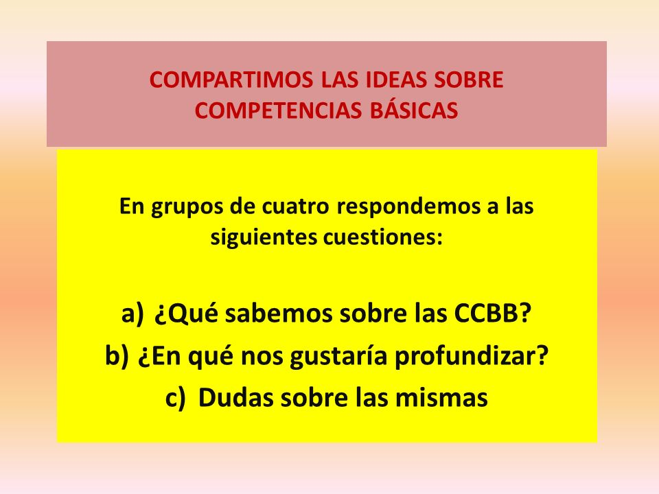 COMPARTIMOS LAS IDEAS SOBRE COMPETENCIAS BÁSICAS En grupos de cuatro respondemos a las siguientes cuestiones: a)¿Qué sabemos sobre las CCBB? b)¿En qué