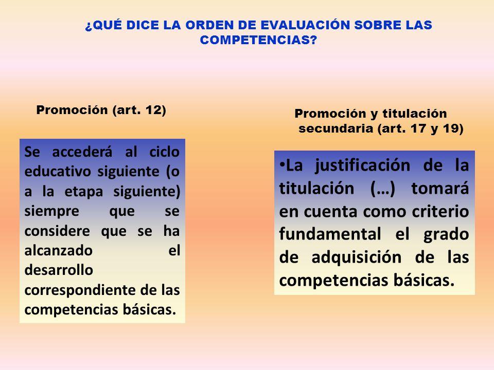 ¿QUÉ DICE LA ORDEN DE EVALUACIÓN SOBRE LAS COMPETENCIAS? Promoción (art. 12) Promoción y titulación secundaria (art. 17 y 19) Se accederá al ciclo edu