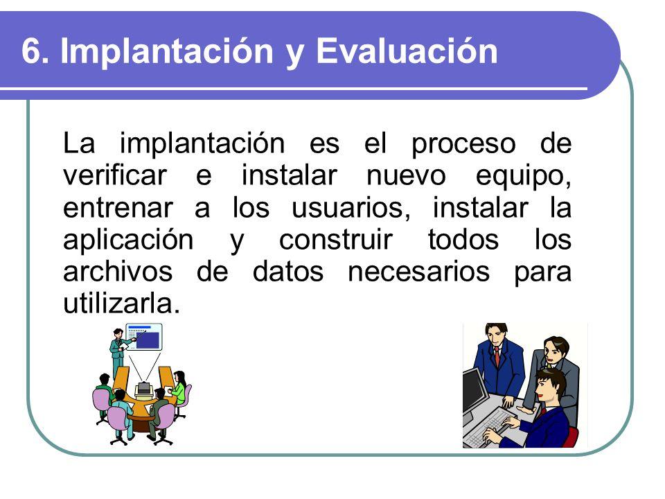 6. Implantación y Evaluación La implantación es el proceso de verificar e instalar nuevo equipo, entrenar a los usuarios, instalar la aplicación y con
