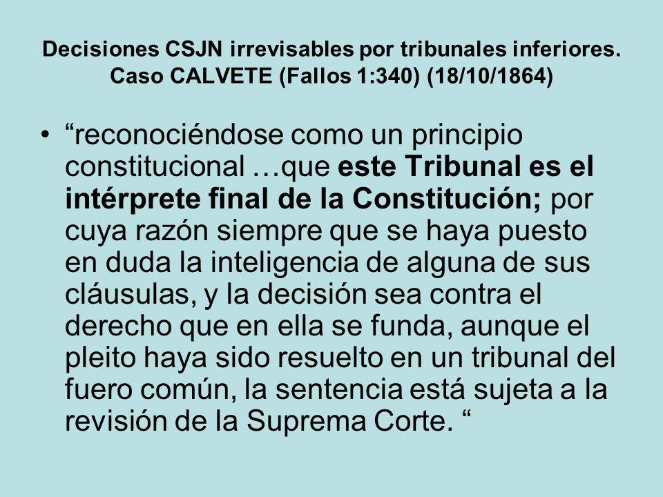 Decisiones CSJN irrevisables por tribunales inferiores. Caso CALVETE (Fallos 1:340) (18/10/1864) reconociéndose como un principio constitucional …que