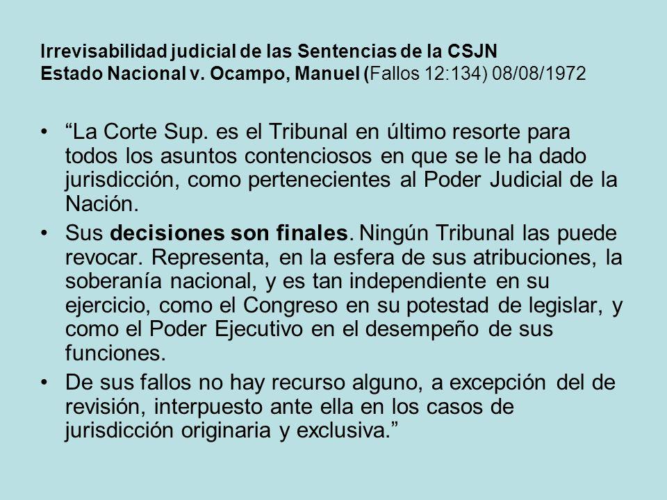 Irrevisabilidad judicial de las Sentencias de la CSJN Estado Nacional v. Ocampo, Manuel (Fallos 12:134) 08/08/1972 La Corte Sup. es el Tribunal en últ