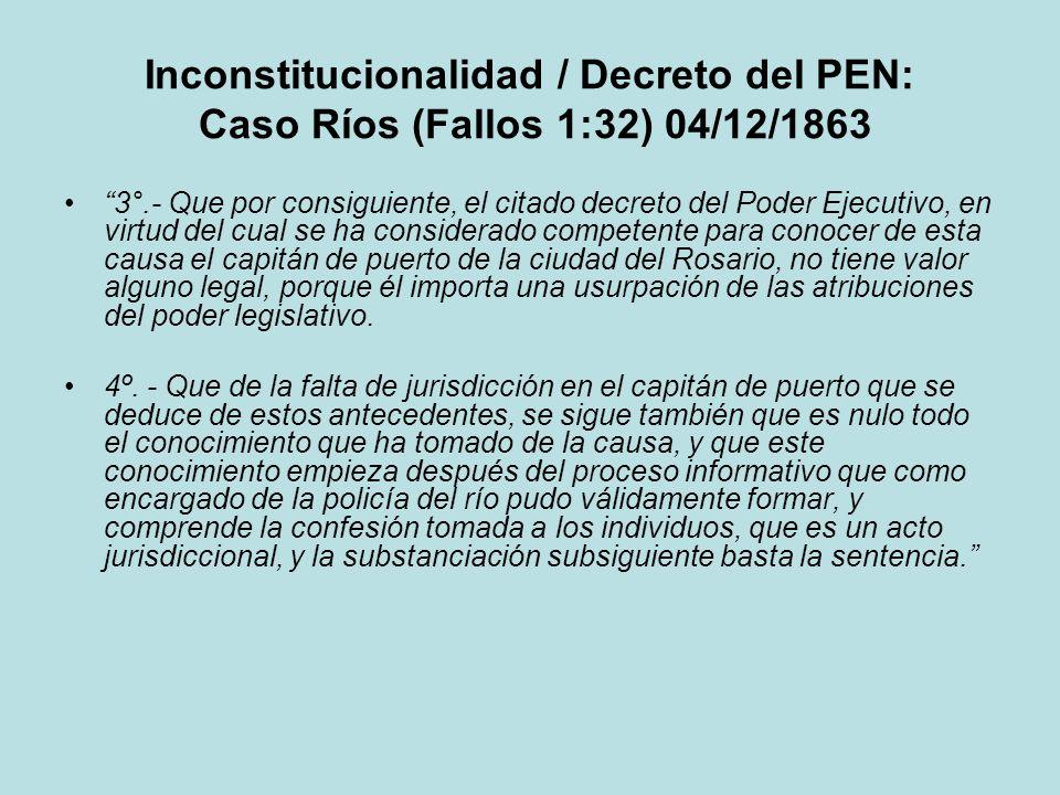 Inconstitucionalidad / Decreto del PEN: Caso Ríos (Fallos 1:32) 04/12/1863 3°.- Que por consiguiente, el citado decreto del Poder Ejecutivo, en virtud