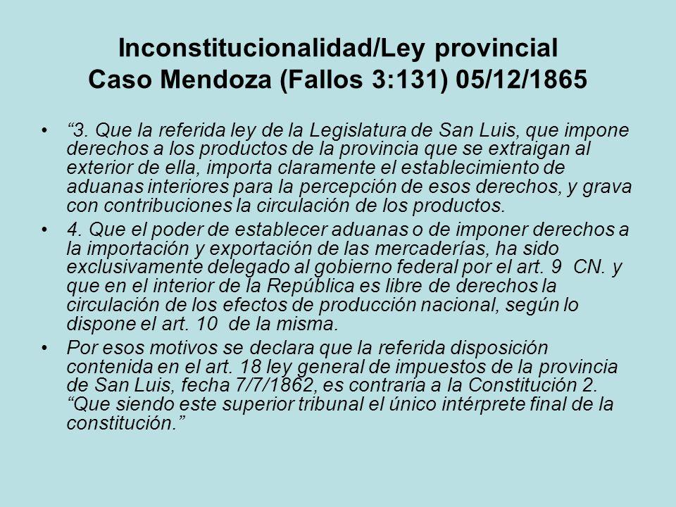 Inconstitucionalidad/Ley provincial Caso Mendoza (Fallos 3:131) 05/12/1865 3. Que la referida ley de la Legislatura de San Luis, que impone derechos a