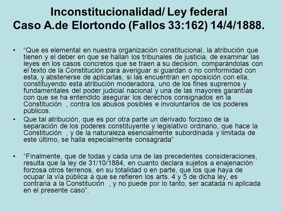 Inconstitucionalidad/ Ley federal Caso A.de Elortondo (Fallos 33:162) 14/4/1888. Que es elemental en nuestra organización constitucional, la atribució