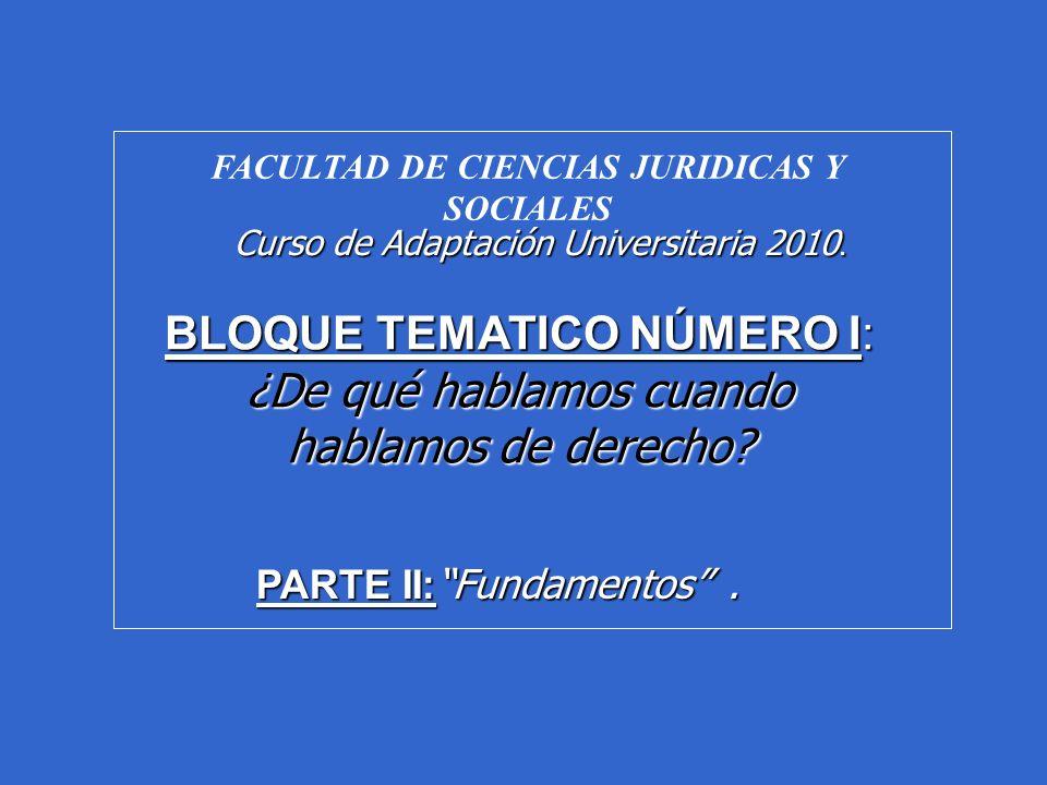FACULTAD DE CIENCIAS JURIDICAS Y SOCIALES Curso de Adaptación Universitaria 2010. BLOQUE TEMATICO NÚMERO I: ¿De qué hablamos cuando hablamos de derech