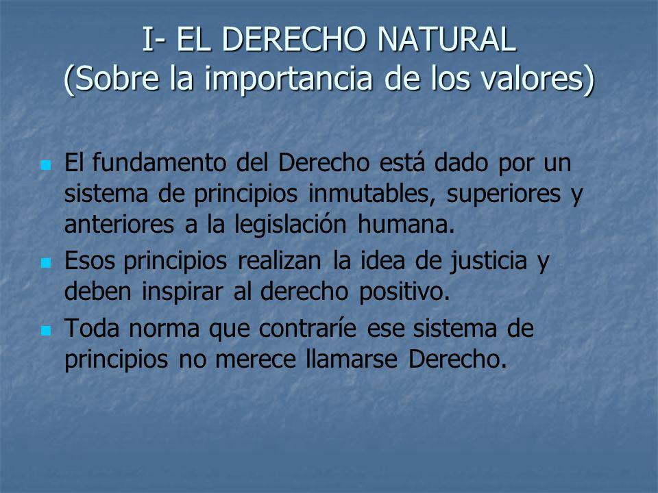 I- EL DERECHO NATURAL (Sobre la importancia de los valores) El fundamento del Derecho está dado por un sistema de principios inmutables, superiores y