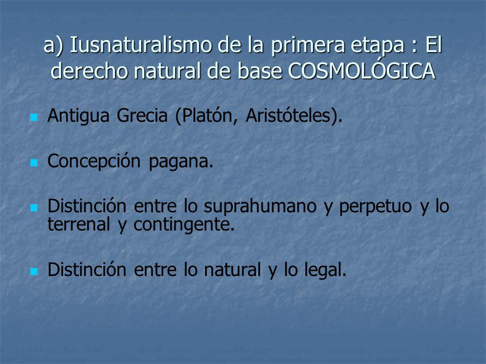 a) Iusnaturalismo de la primera etapa : El derecho natural de base COSMOLÓGICA Antigua Grecia (Platón, Aristóteles). Concepción pagana. Distinción ent