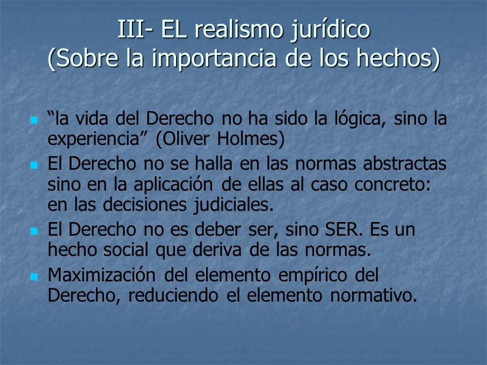 III- EL realismo jurídico (Sobre la importancia de los hechos) la vida del Derecho no ha sido la lógica, sino la experiencia (Oliver Holmes) El Derech