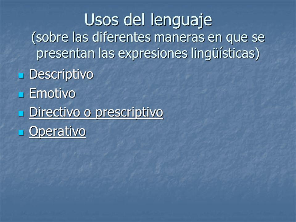 Usos del lenguaje (sobre las diferentes maneras en que se presentan las expresiones lingüísticas) Descriptivo Descriptivo Emotivo Emotivo Directivo o