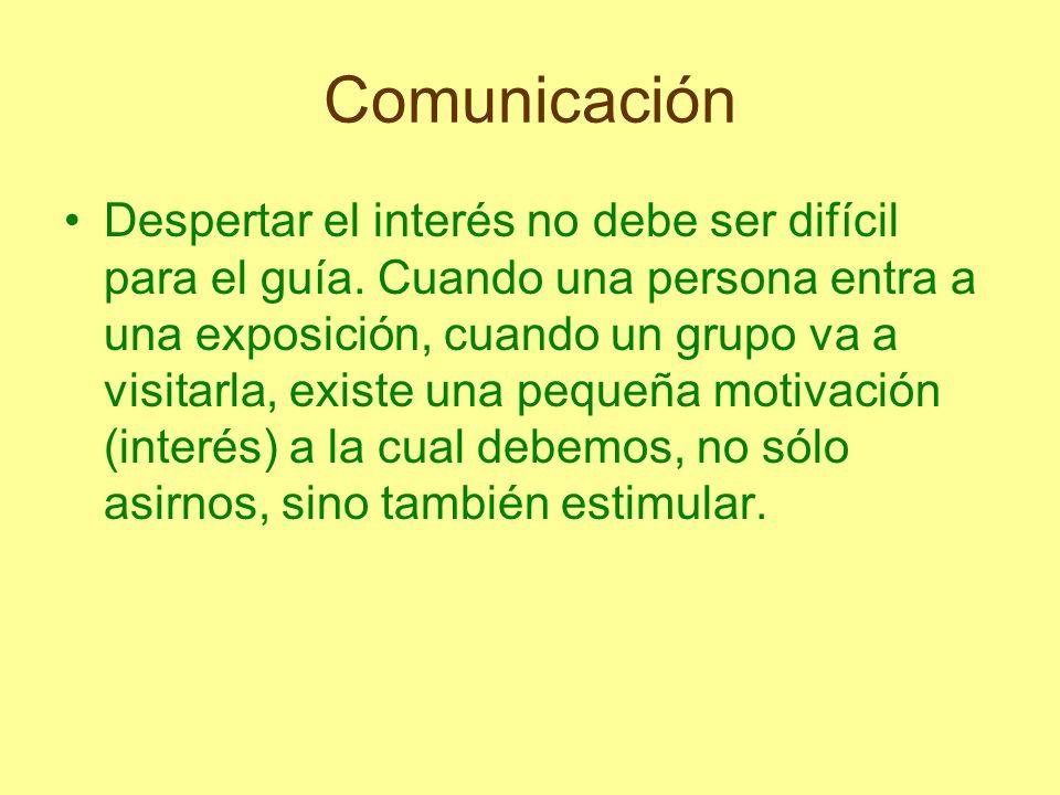 Comunicación Despertar el interés no debe ser difícil para el guía. Cuando una persona entra a una exposición, cuando un grupo va a visitarla, existe