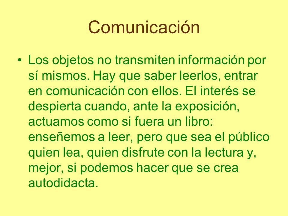 Comunicación Los objetos no transmiten información por sí mismos. Hay que saber leerlos, entrar en comunicación con ellos. El interés se despierta cua