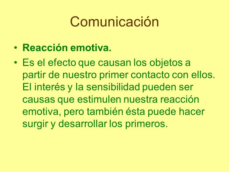 Comunicación Reacción emotiva. Es el efecto que causan los objetos a partir de nuestro primer contacto con ellos. El interés y la sensibilidad pueden