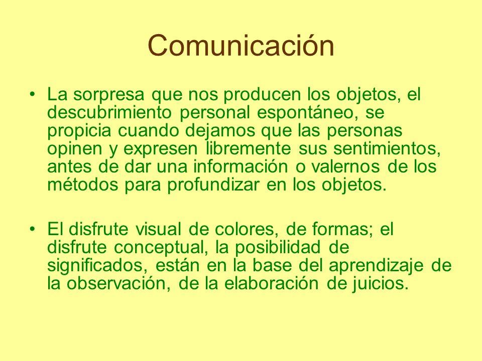 Comunicación La sorpresa que nos producen los objetos, el descubrimiento personal espontáneo, se propicia cuando dejamos que las personas opinen y exp