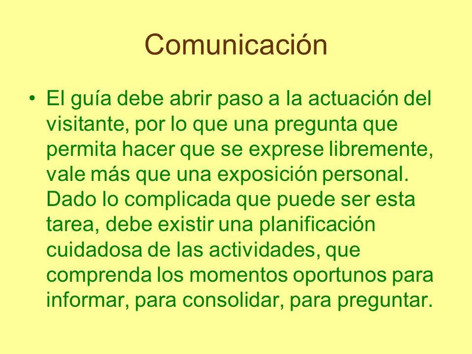 Comunicación El guía debe abrir paso a la actuación del visitante, por lo que una pregunta que permita hacer que se exprese libremente, vale más que u