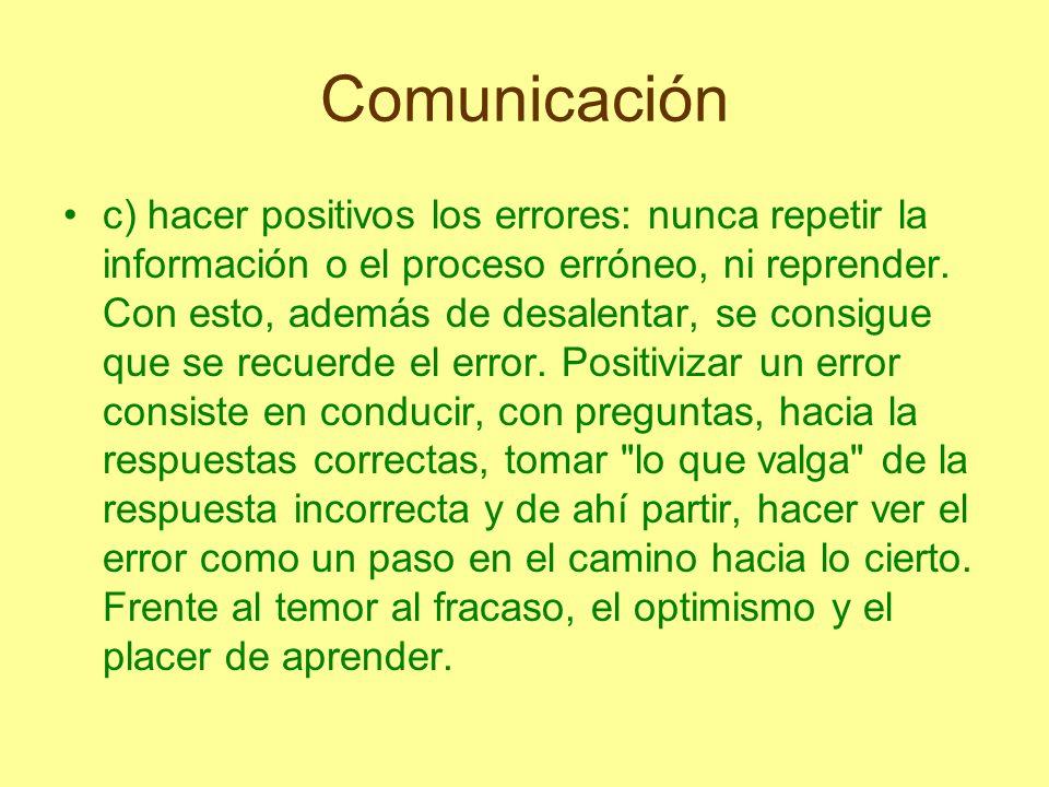 Comunicación c) hacer positivos los errores: nunca repetir la información o el proceso erróneo, ni reprender. Con esto, además de desalentar, se consi