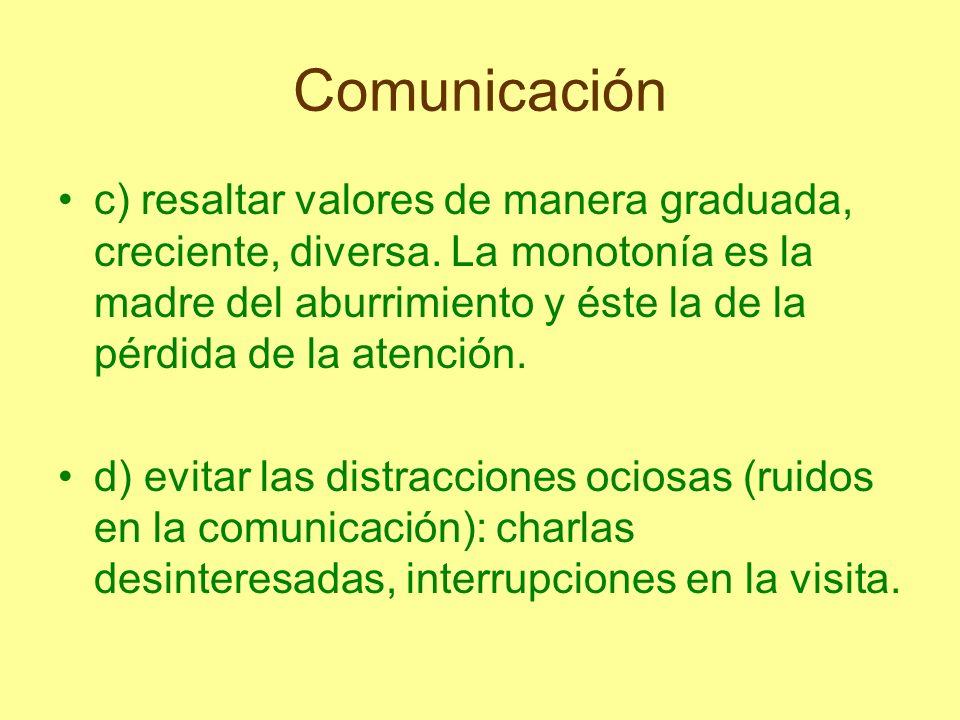 Comunicación c) resaltar valores de manera graduada, creciente, diversa. La monotonía es la madre del aburrimiento y éste la de la pérdida de la atenc
