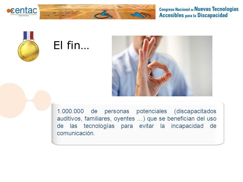 El fin… 1.000.000 de personas potenciales (discapacitados auditivos, familiares, oyentes …) que se benefician del uso de las tecnologías para evitar l