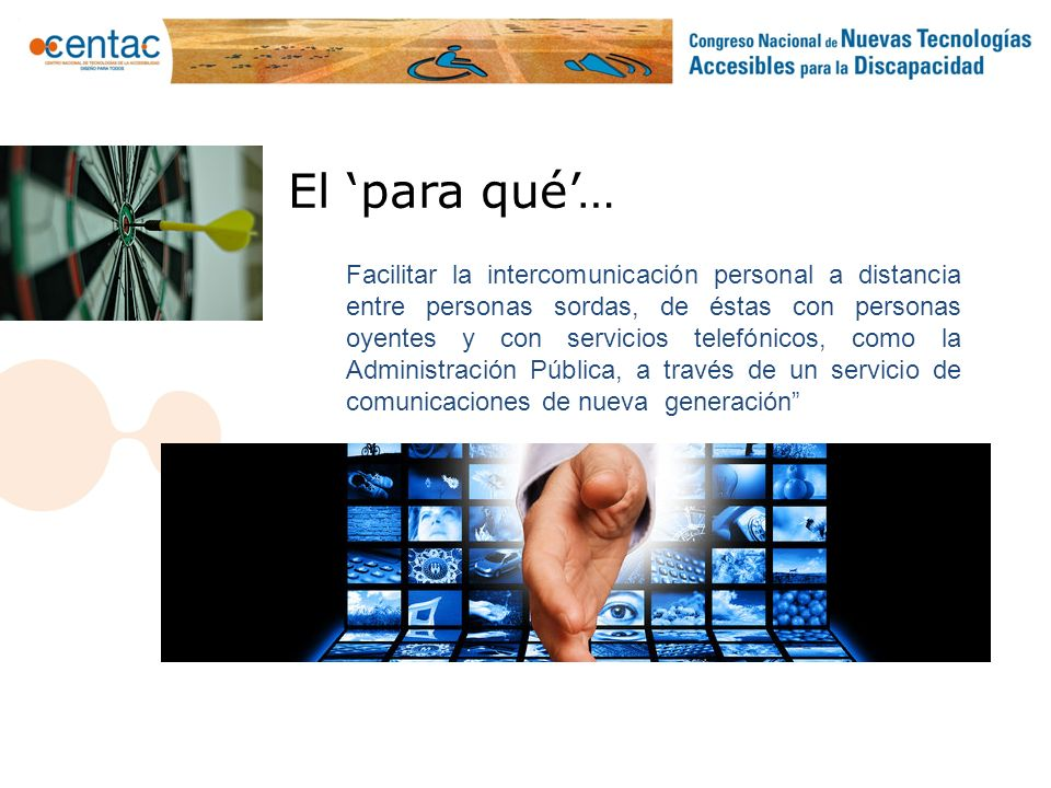 Facilitar la intercomunicación personal a distancia entre personas sordas, de éstas con personas oyentes y con servicios telefónicos, como la Administ