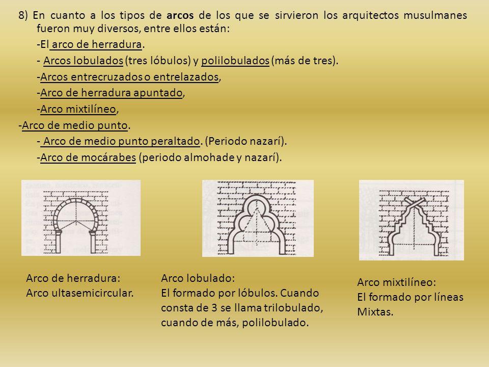 8) En cuanto a los tipos de arcos de los que se sirvieron los arquitectos musulmanes fueron muy diversos, entre ellos están: -El arco de herradura. -