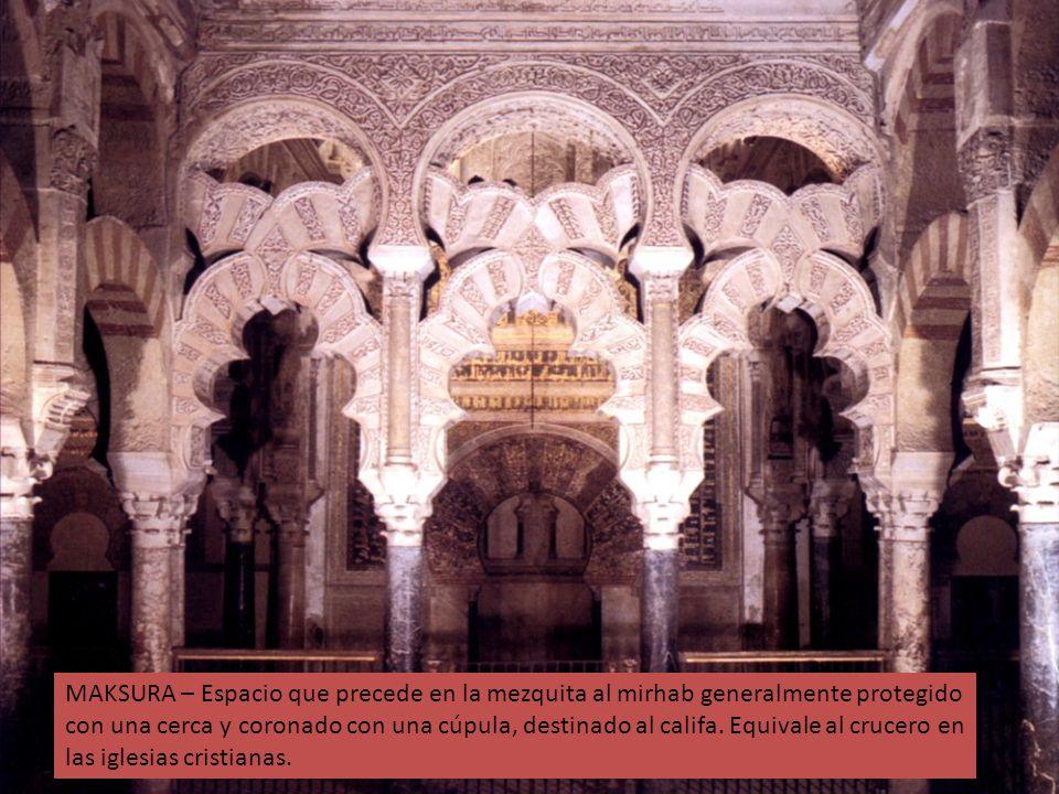 MAKSURA – Espacio que precede en la mezquita al mirhab generalmente protegido con una cerca y coronado con una cúpula, destinado al califa. Equivale a