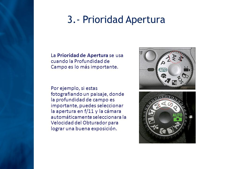 3.- Prioridad Apertura La Prioridad de Apertura se usa cuando la Profundidad de Campo es lo más importante. Por ejemplo, si estas fotografiando un pai